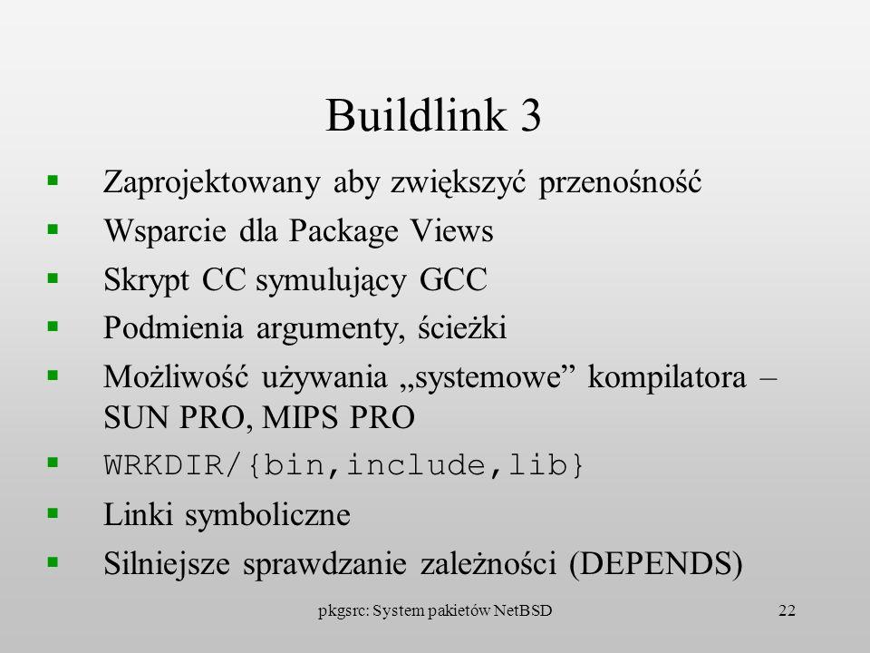 pkgsrc: System pakietów NetBSD22 Buildlink 3 Zaprojektowany aby zwiększyć przenośność Wsparcie dla Package Views Skrypt CC symulujący GCC Podmienia ar