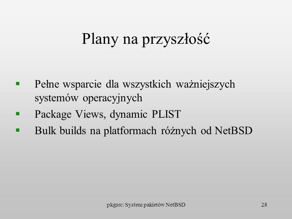 pkgsrc: System pakietów NetBSD28 Plany na przyszłość Pełne wsparcie dla wszystkich ważniejszych systemów operacyjnych Package Views, dynamic PLIST Bul