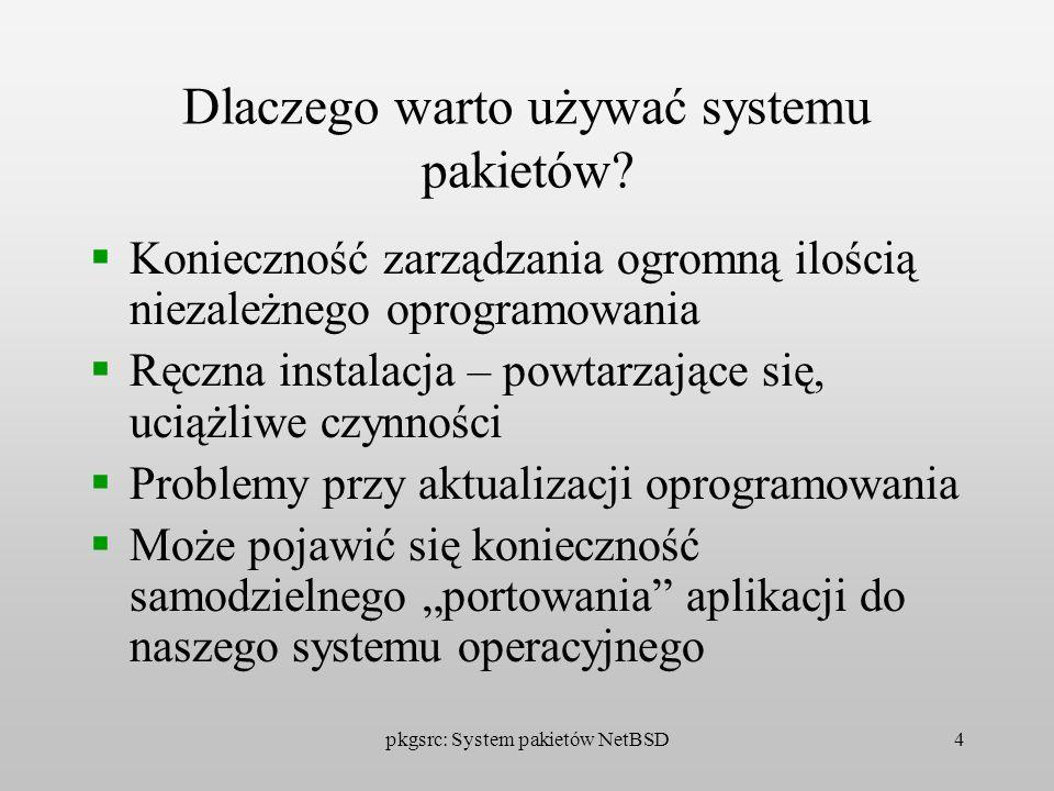 pkgsrc: System pakietów NetBSD4 Dlaczego warto używać systemu pakietów? Konieczność zarządzania ogromną ilością niezależnego oprogramowania Ręczna ins