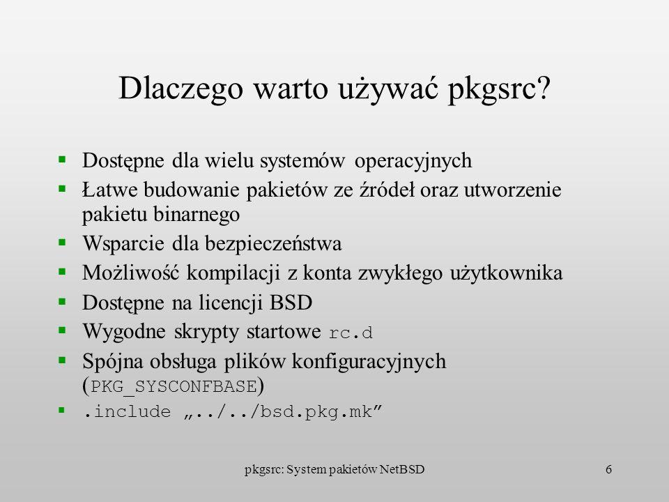 pkgsrc: System pakietów NetBSD6 Dlaczego warto używać pkgsrc? Dostępne dla wielu systemów operacyjnych Łatwe budowanie pakietów ze źródeł oraz utworze