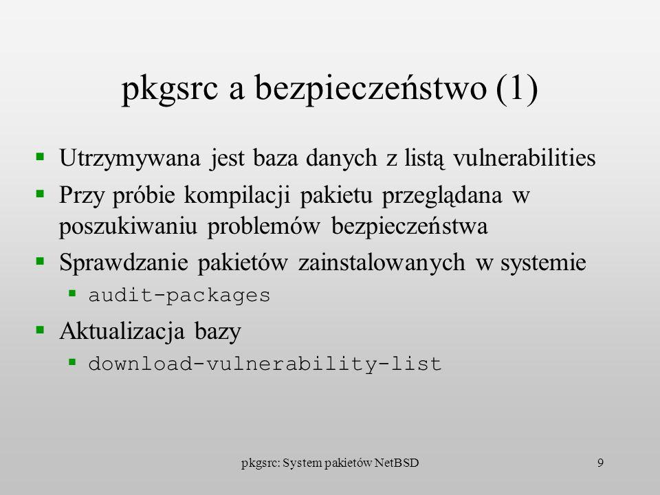 pkgsrc: System pakietów NetBSD10 pkgsrc a bezpieczeństwo (2) Można wykorzystać system pakietów do łatania dziur w bezpieczeństwie systemu operacyjnego Możliwe jest przezroczyste dla użytkowników aktualizowanie programów Podpisywane pakiety binarne (gpg)