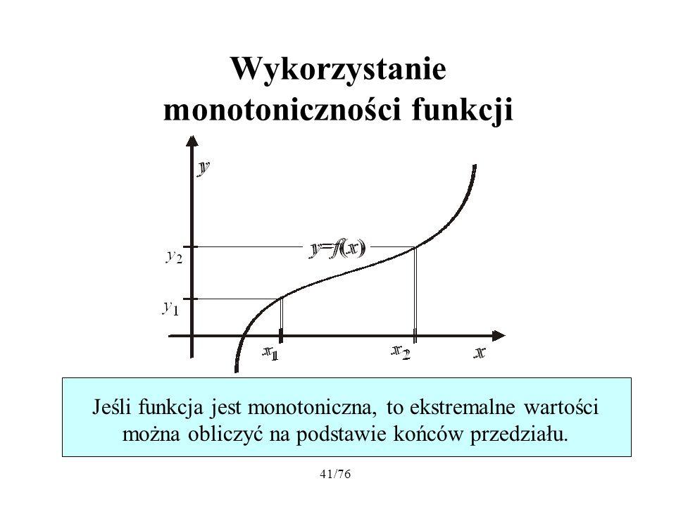 41/76 Wykorzystanie monotoniczności funkcji Jeśli funkcja jest monotoniczna, to ekstremalne wartości można obliczyć na podstawie końców przedziału.