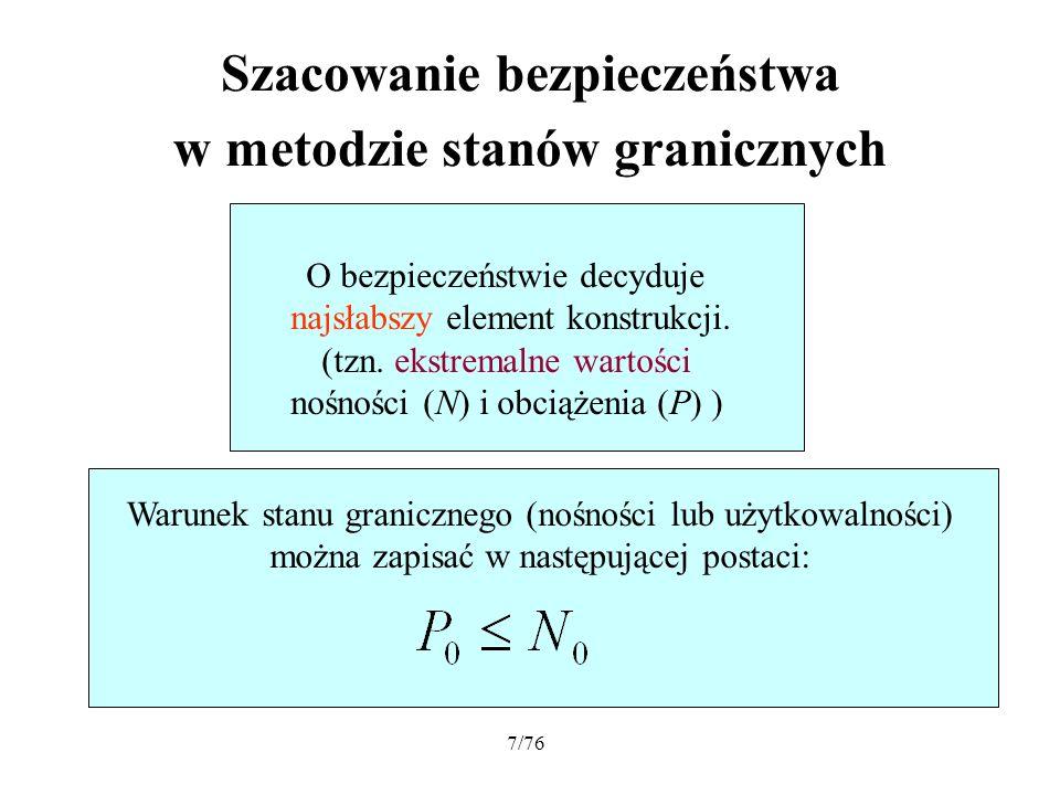 7/76 Szacowanie bezpieczeństwa w metodzie stanów granicznych O bezpieczeństwie decyduje najsłabszy element konstrukcji. (tzn. ekstremalne wartości noś