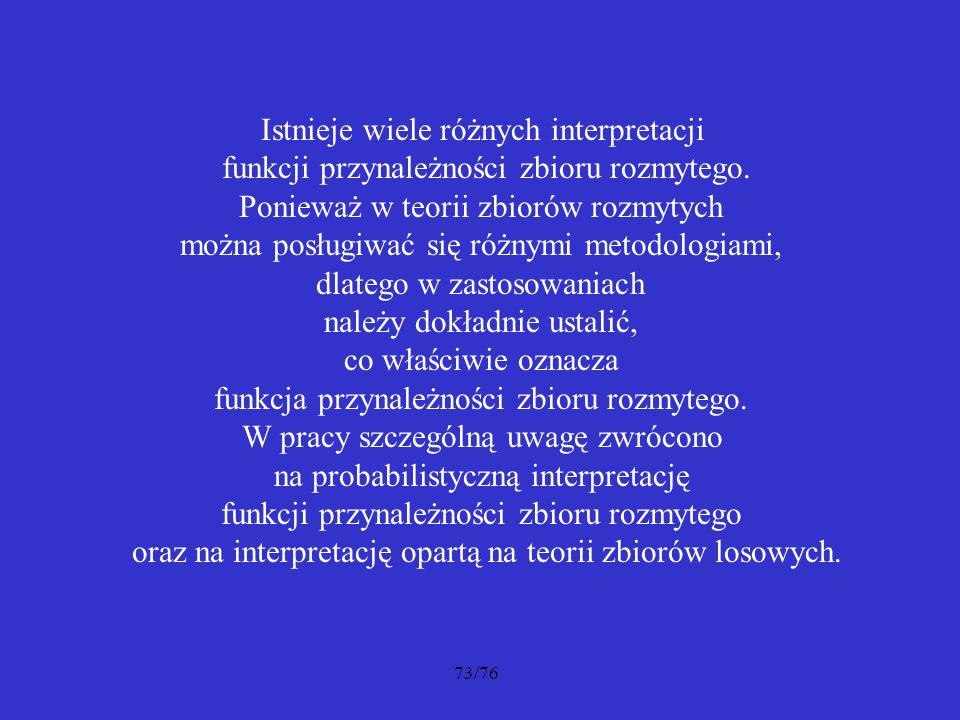 73/76 Istnieje wiele różnych interpretacji funkcji przynależności zbioru rozmytego. Ponieważ w teorii zbiorów rozmytych można posługiwać się różnymi m