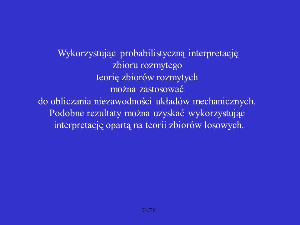 74/76 Wykorzystując probabilistyczną interpretację zbioru rozmytego teorię zbiorów rozmytych można zastosować do obliczania niezawodności układów mech