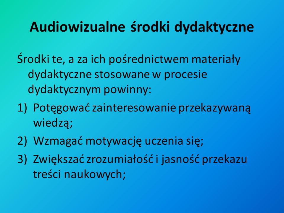 Audiowizualne środki dydaktyczne Środki te, a za ich pośrednictwem materiały dydaktyczne stosowane w procesie dydaktycznym powinny: 1)Potęgować zainteresowanie przekazywaną wiedzą; 2)Wzmagać motywację uczenia się; 3)Zwiększać zrozumiałość i jasność przekazu treści naukowych;