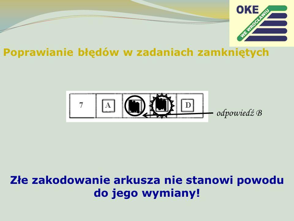 Poprawianie błędów w zadaniach zamkniętych 7 A B C D odpowiedź B Złe zakodowanie arkusza nie stanowi powodu do jego wymiany!