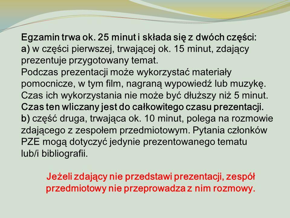 Egzamin trwa ok. 25 minut i składa się z dwóch części: a) w części pierwszej, trwającej ok. 15 minut, zdający prezentuje przygotowany temat. Podczas p