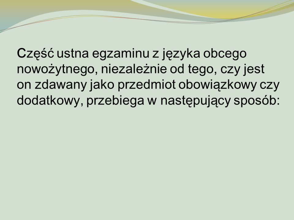 Część ustna egzaminu z języka obcego nowożytnego, niezależnie od tego, czy jest on zdawany jako przedmiot obowiązkowy czy dodatkowy, przebiega w nastę