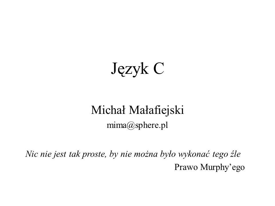 Język C Michał Małafiejski mima@sphere.pl Nic nie jest tak proste, by nie można było wykonać tego źle Prawo Murphyego