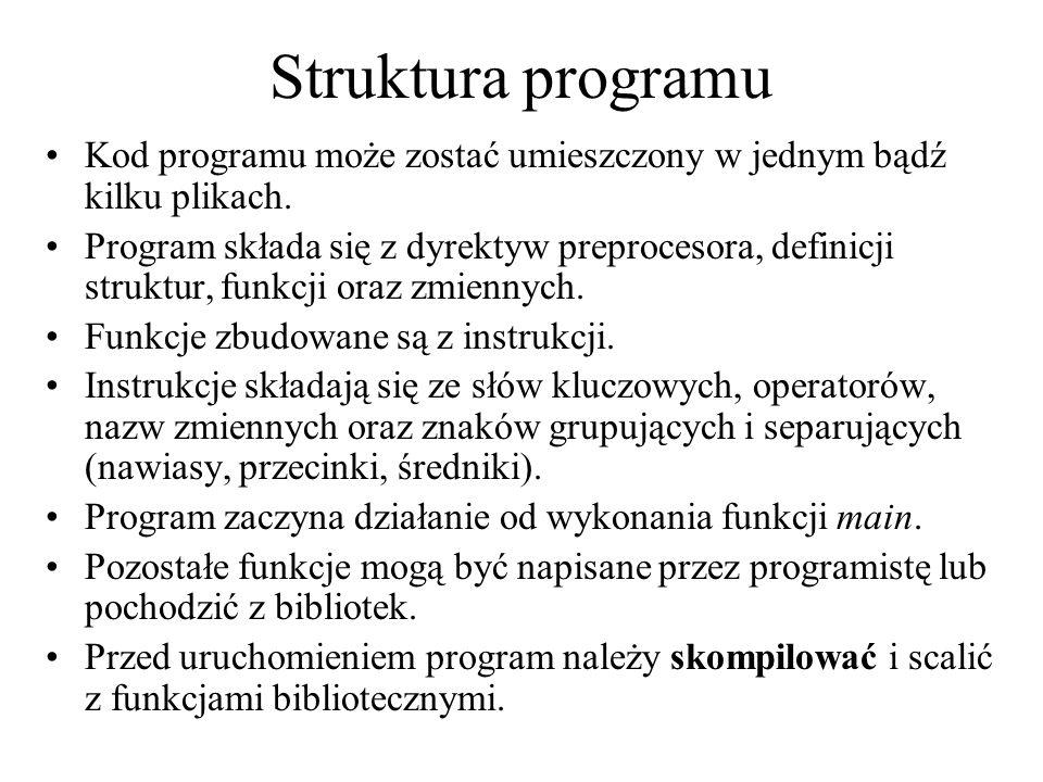 Struktura programu Kod programu może zostać umieszczony w jednym bądź kilku plikach. Program składa się z dyrektyw preprocesora, definicji struktur, f