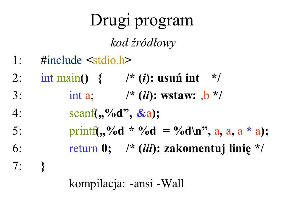 Drugi program kod źródłowy 1:#include 2:int main(){/* (i): usuń int */ 3:int a;/* (ii): wstaw:,b */ 4:scanf(%d, &a); 5: printf(%d * %d = %d\n, a, a, a