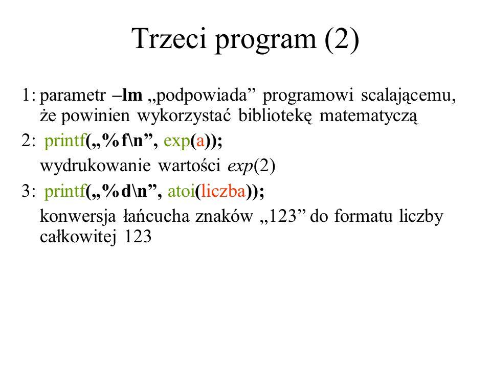 Trzeci program (2) 1:parametr –lm podpowiada programowi scalającemu, że powinien wykorzystać bibliotekę matematyczą 2: printf(%f\n, exp(a)); wydrukowa