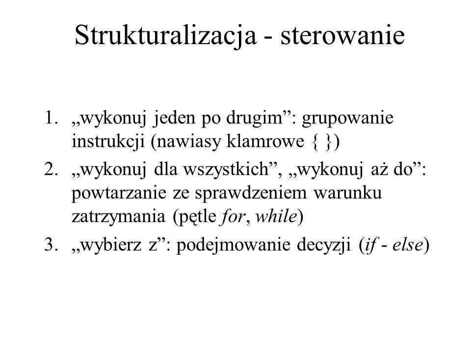 Strukturalizacja - sterowanie 1.wykonuj jeden po drugim: grupowanie instrukcji (nawiasy klamrowe { }) 2.wykonuj dla wszystkich, wykonuj aż do: powtarz