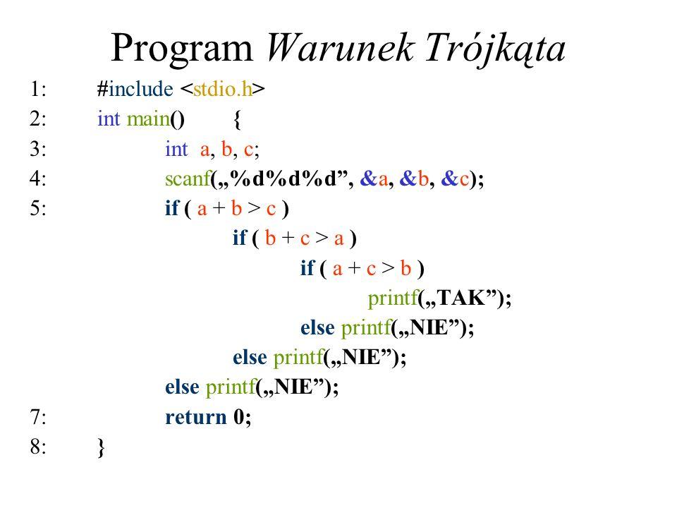 Program Warunek Trójkąta 1:#include 2:int main(){ 3:int a, b, c; 4:scanf(%d%d%d, &a, &b, &c); 5:if ( a + b > c ) if ( b + c > a ) if ( a + c > b ) pri