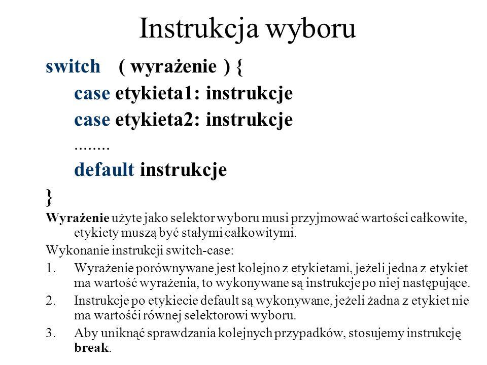 Instrukcja wyboru switch( wyrażenie ) { case etykieta1: instrukcje case etykieta2: instrukcje........ default instrukcje } Wyrażenie użyte jako selekt
