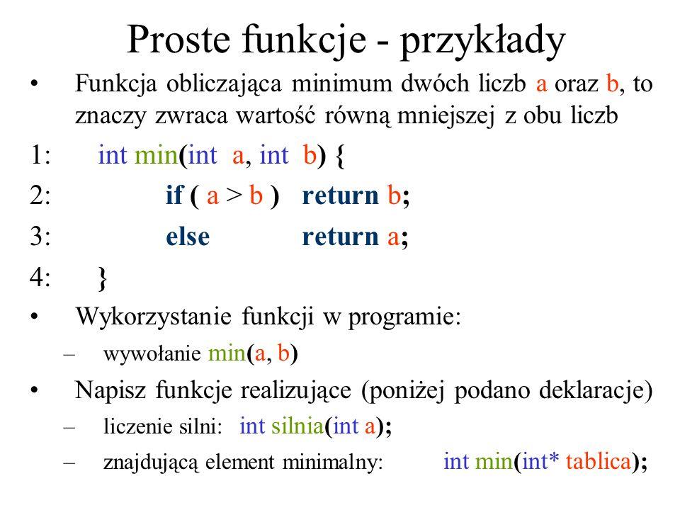 Proste funkcje - przykłady Funkcja obliczająca minimum dwóch liczb a oraz b, to znaczy zwraca wartość równą mniejszej z obu liczb 1:int min(int a, int