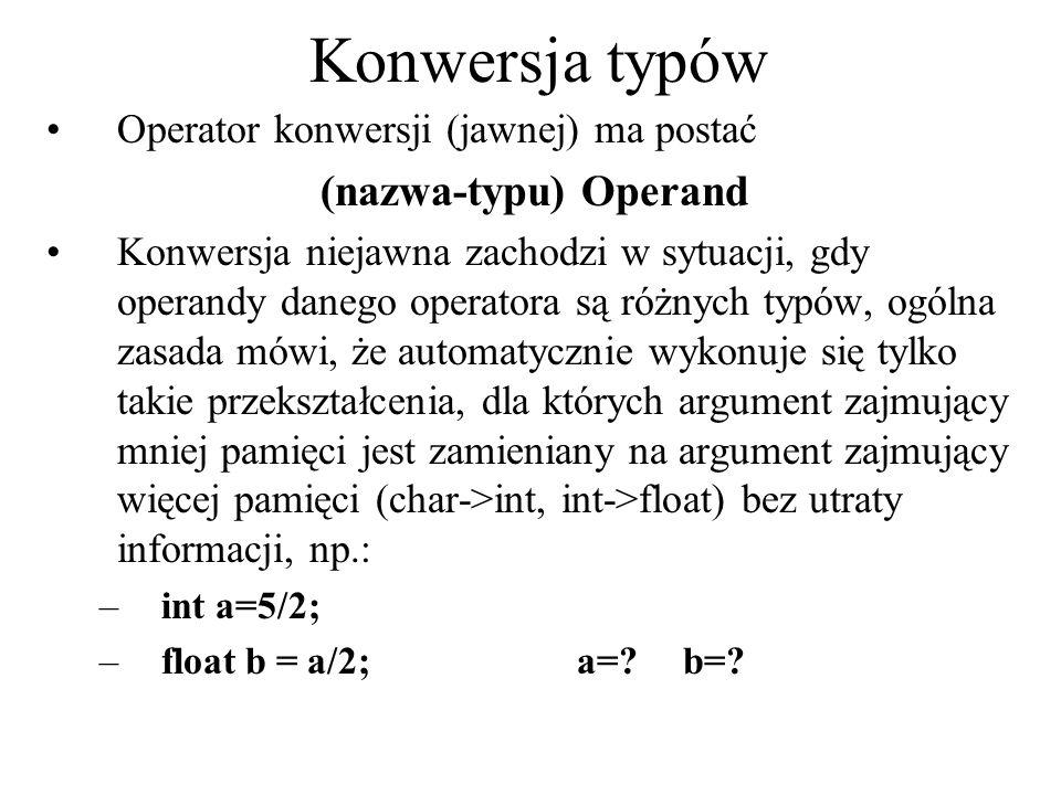 Konwersja typów Operator konwersji (jawnej) ma postać (nazwa-typu) Operand Konwersja niejawna zachodzi w sytuacji, gdy operandy danego operatora są ró