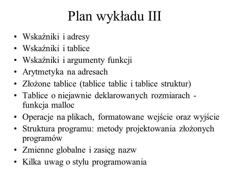 Plan wykładu III Wskaźniki i adresy Wskaźniki i tablice Wskaźniki i argumenty funkcji Arytmetyka na adresach Złożone tablice (tablice tablic i tablice