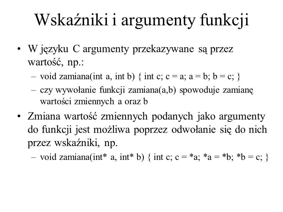 Wskaźniki i argumenty funkcji W języku C argumenty przekazywane są przez wartość, np.: –void zamiana(int a, int b) { int c; c = a; a = b; b = c; } –cz