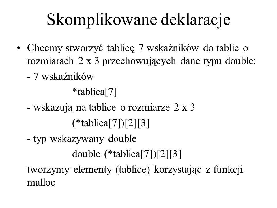 Skomplikowane deklaracje Chcemy stworzyć tablicę 7 wskaźników do tablic o rozmiarach 2 x 3 przechowujących dane typu double: - 7 wskaźników *tablica[7