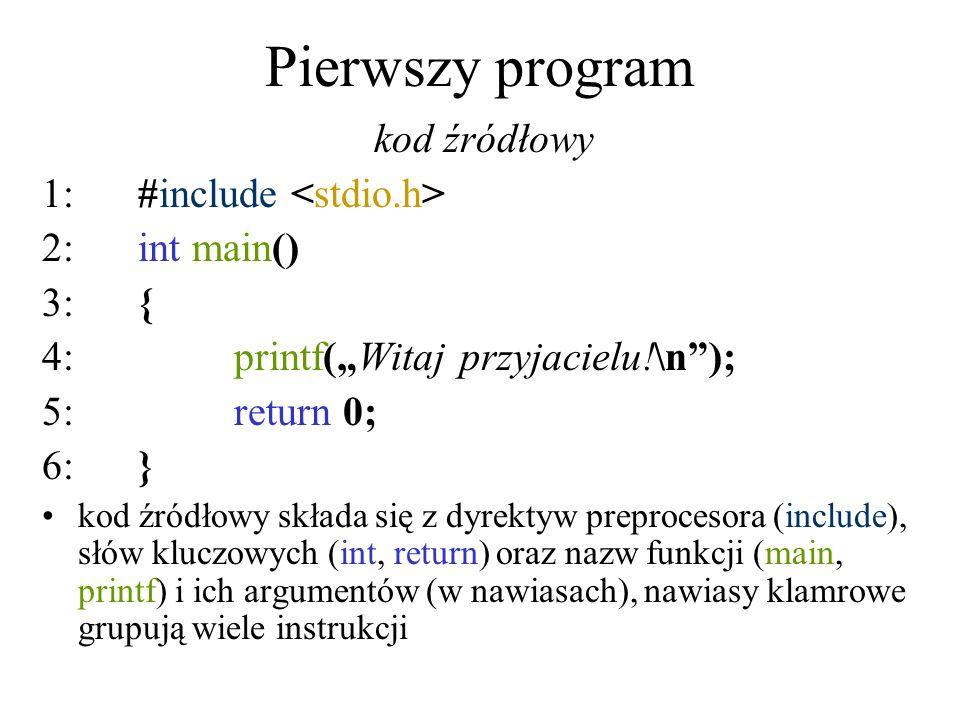 Pierwszy program kod źródłowy 1:#include 2:int main() 3:{ 4:printf(Witaj przyjacielu!\n); 5:return 0; 6:} kod źródłowy składa się z dyrektyw preproces