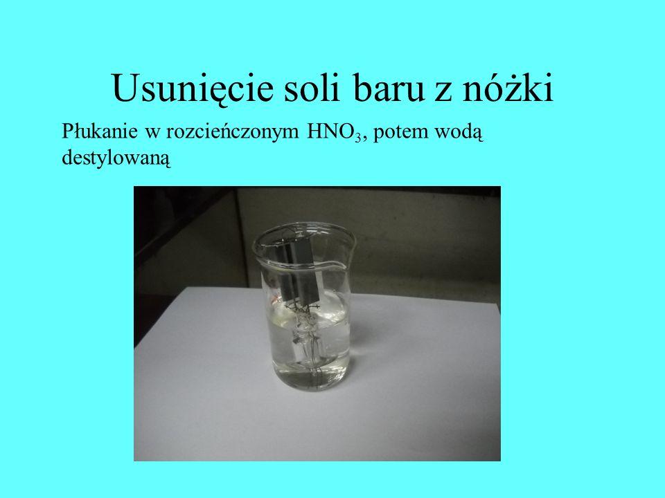 Usunięcie soli baru z nóżki Płukanie w rozcieńczonym HNO 3, potem wodą destylowaną