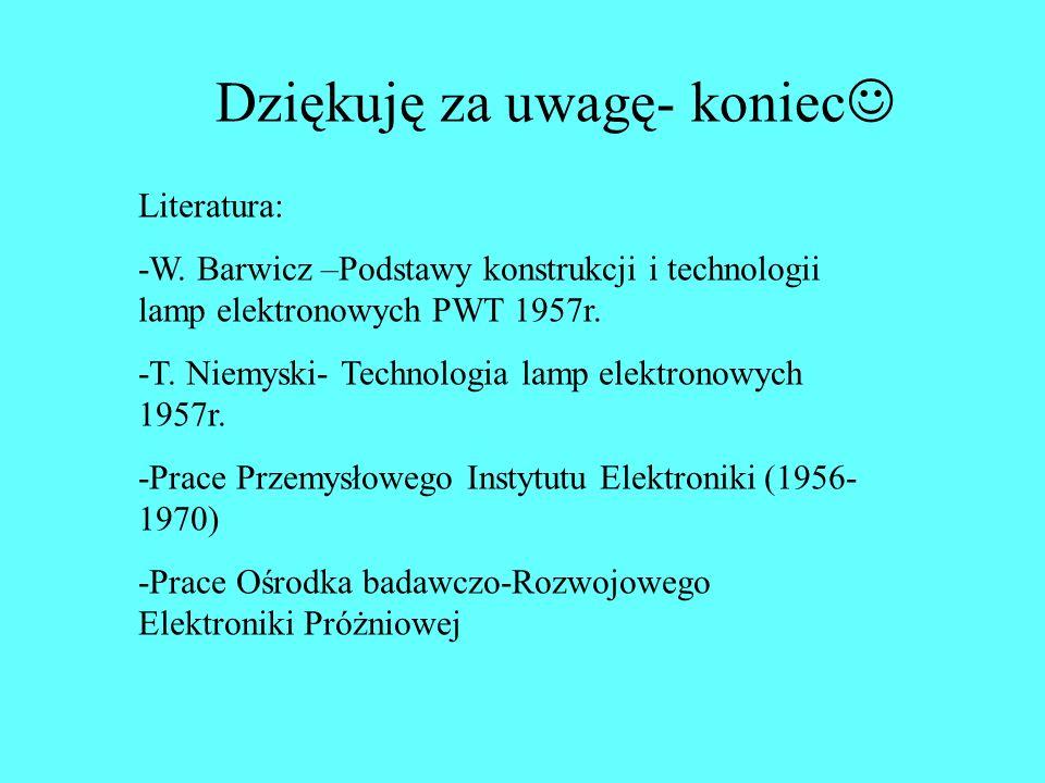 Dziękuję za uwagę- koniec Literatura: -W. Barwicz –Podstawy konstrukcji i technologii lamp elektronowych PWT 1957r. -T. Niemyski- Technologia lamp ele