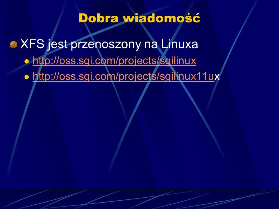 Dobra wiadomość XFS jest przenoszony na Linuxa http://oss.sgi.com/projects/sgilinux http://oss.sgi.com/projects/sgilinux11ux http://oss.sgi.com/projec