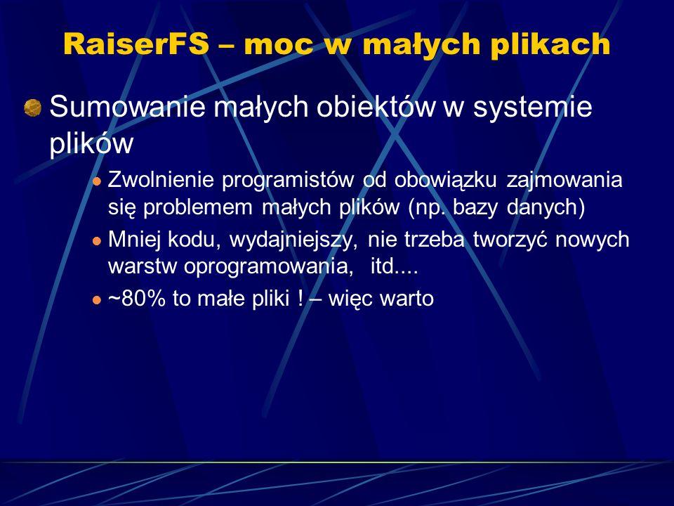 RaiserFS – moc w małych plikach Sumowanie małych obiektów w systemie plików Zwolnienie programistów od obowiązku zajmowania się problemem małych plikó