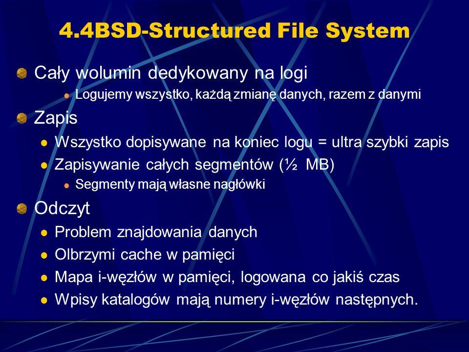 4.4BSD-Structured File System Cały wolumin dedykowany na logi Logujemy wszystko, każdą zmianę danych, razem z danymi Zapis Wszystko dopisywane na koni