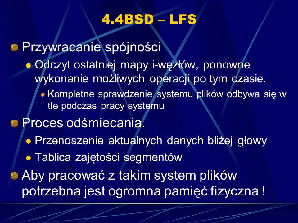 4.4BSD – LFS Przywracanie spójności Odczyt ostatniej mapy i-węzłów, ponowne wykonanie możliwych operacji po tym czasie. Kompletne sprawdzenie systemu