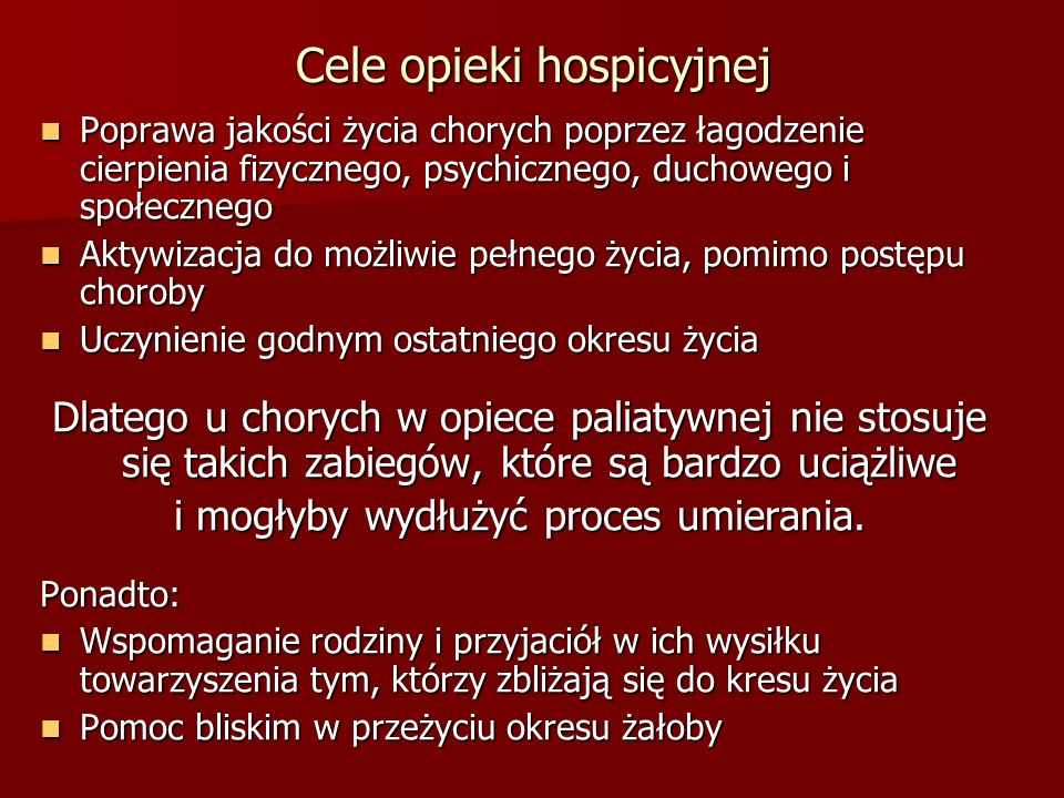 Cele opieki hospicyjnej Poprawa jakości życia chorych poprzez łagodzenie cierpienia fizycznego, psychicznego, duchowego i społecznego Poprawa jakości
