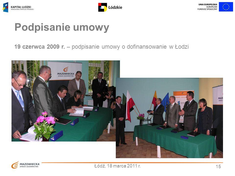15 Podpisanie umowy Łódź, 18 marca 2011 r. 19 czerwca 2009 r. – podpisanie umowy o dofinansowanie w Łodzi