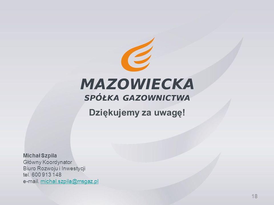 18 Dziękujemy za uwagę! Michał Szpila Główny Koordynator Biuro Rozwoju i Inwestycji tel. 600 913 148 e-mail. michal.szpila@msgaz.plmichal.szpila@msgaz