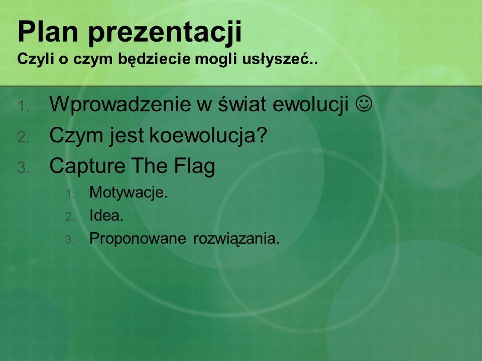 Plan prezentacji Czyli o czym będziecie mogli usłyszeć.. 1. Wprowadzenie w świat ewolucji 2. Czym jest koewolucja? 3. Capture The Flag 1. Motywacje. 2