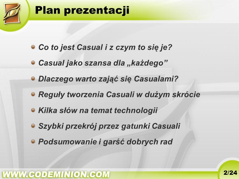 Plan prezentacji Co to jest Casual i z czym to się je? Casual jako szansa dla każdego Dlaczego warto zająć się Casualami? Reguły tworzenia Casuali w d