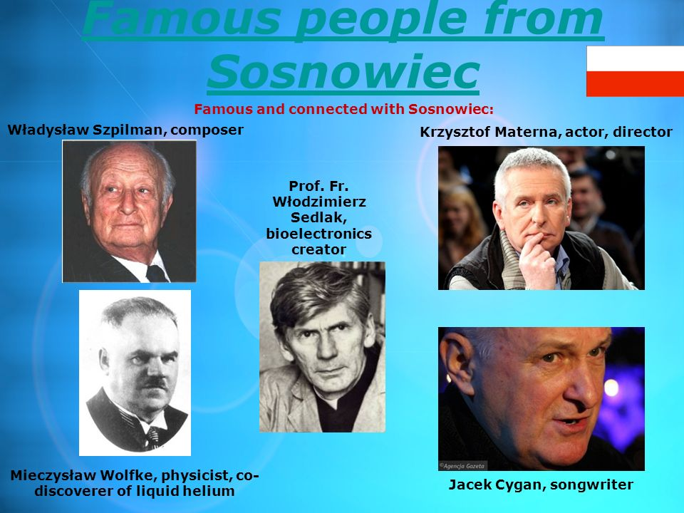 Famous people from Sosnowiec Famous and connected with Sosnowiec: Władysław Szpilman, composer Krzysztof Materna, actor, director Mieczysław Wolfke, p