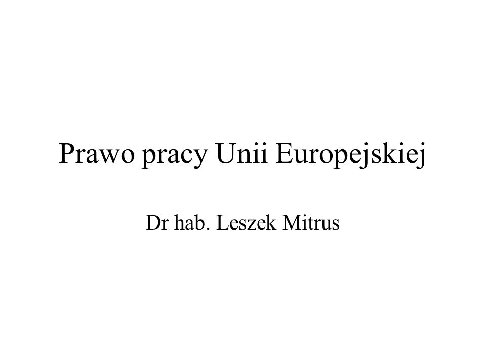 Prawo pracy Unii Europejskiej Dr hab. Leszek Mitrus