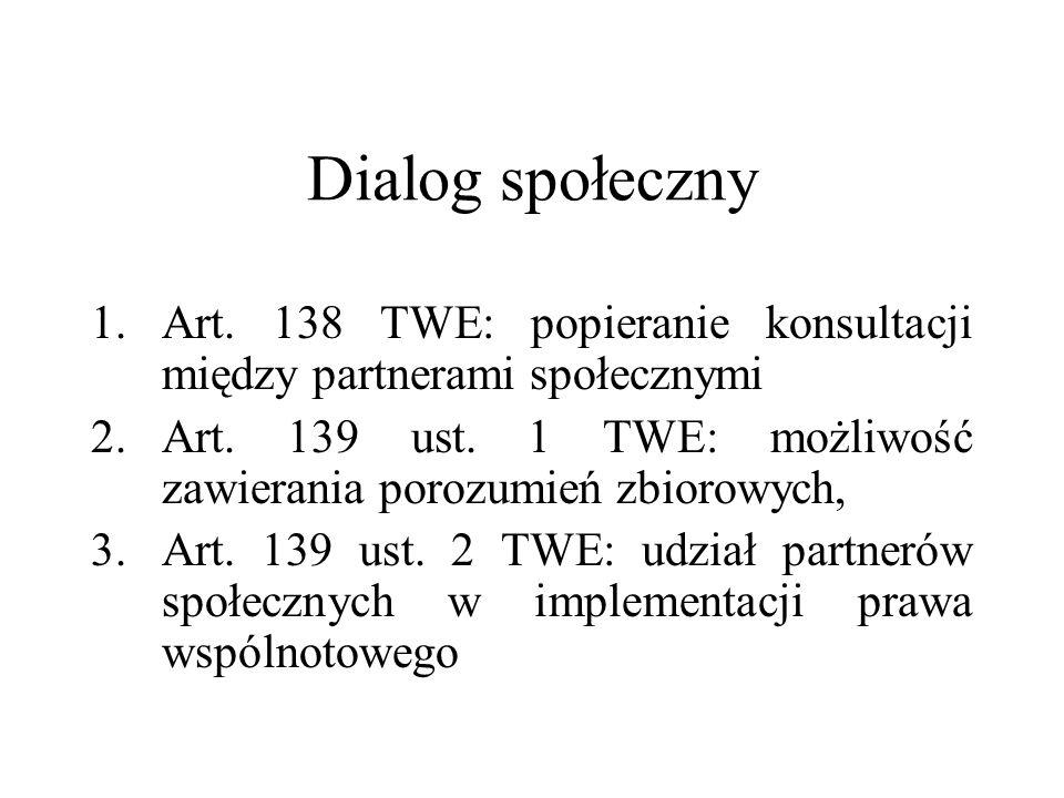 Dialog społeczny 1.Art. 138 TWE: popieranie konsultacji między partnerami społecznymi 2.Art. 139 ust. 1 TWE: możliwość zawierania porozumień zbiorowyc