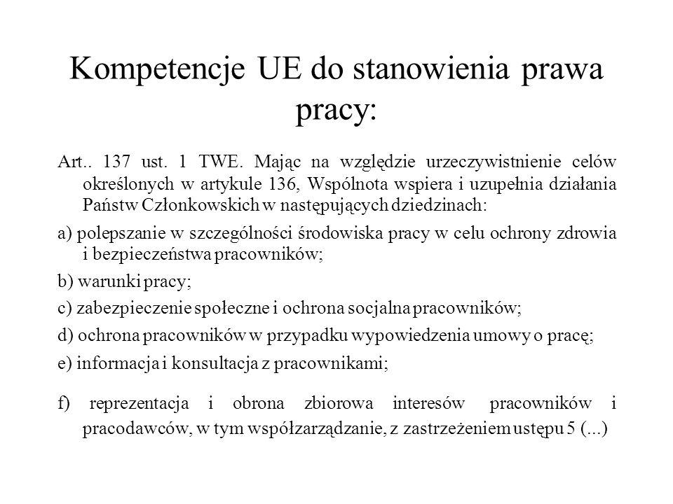 Kompetencje UE do stanowienia prawa pracy: Art.. 137 ust. 1 TWE. Mając na względzie urzeczywistnienie celów określonych w artykule 136, Wspólnota wspi