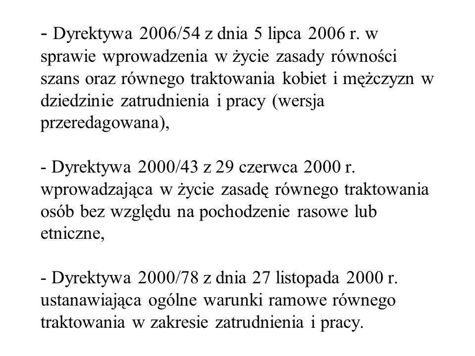 - Dyrektywa 2006/54 z dnia 5 lipca 2006 r. w sprawie wprowadzenia w życie zasady równości szans oraz równego traktowania kobiet i mężczyzn w dziedzini