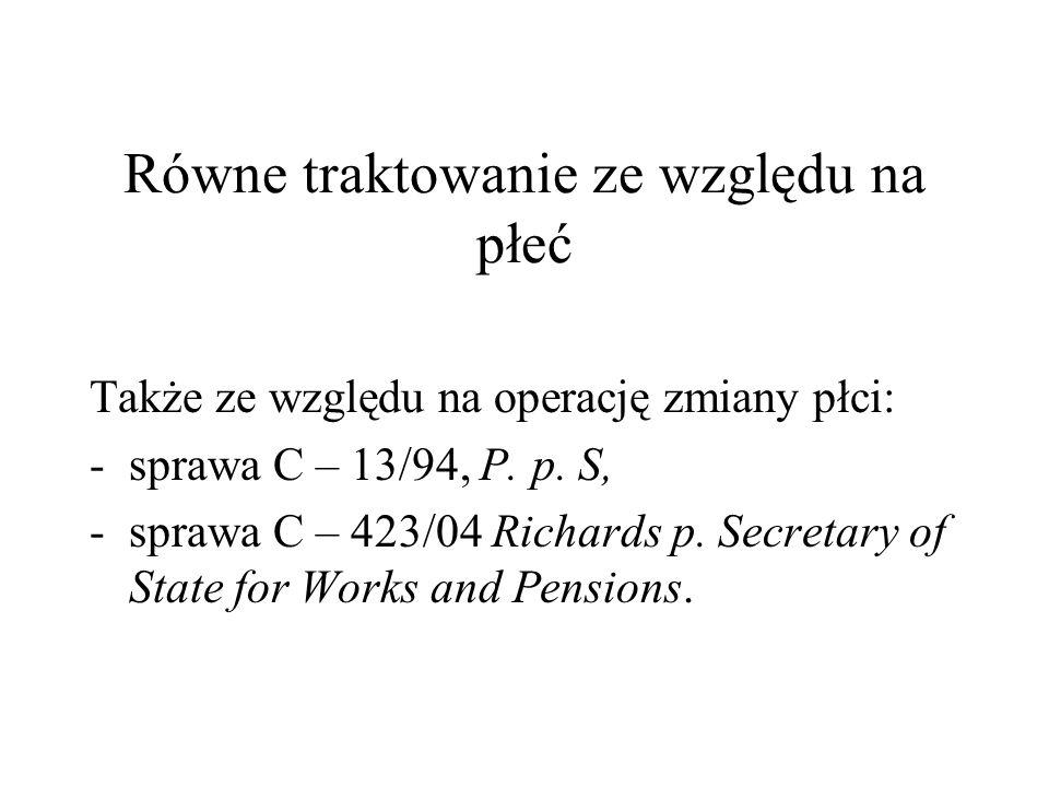 Równe traktowanie ze względu na płeć Także ze względu na operację zmiany płci: -sprawa C – 13/94, P. p. S, -sprawa C – 423/04 Richards p. Secretary of
