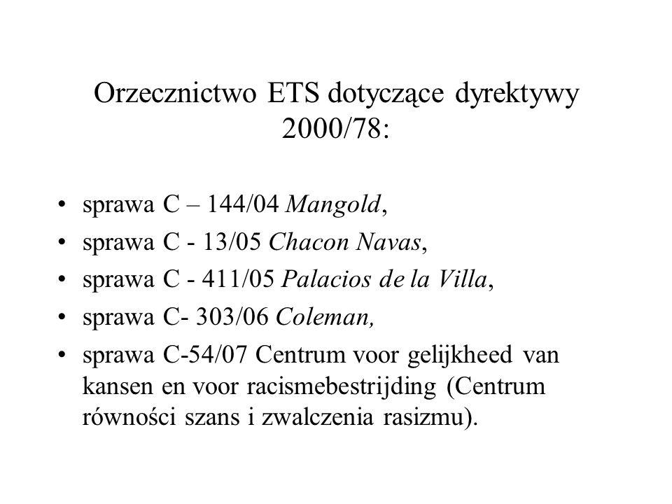 Orzecznictwo ETS dotyczące dyrektywy 2000/78: sprawa C – 144/04 Mangold, sprawa C - 13/05 Chacon Navas, sprawa C - 411/05 Palacios de la Villa, sprawa