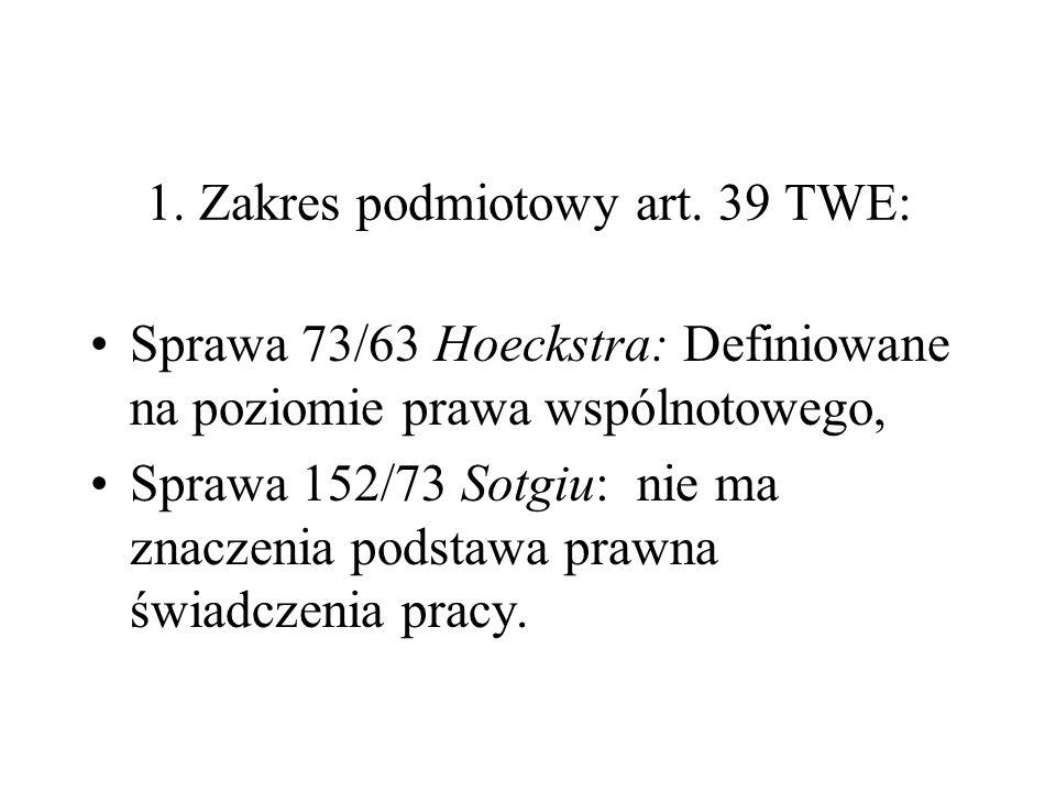 1. Zakres podmiotowy art. 39 TWE: Sprawa 73/63 Hoeckstra: Definiowane na poziomie prawa wspólnotowego, Sprawa 152/73 Sotgiu: nie ma znaczenia podstawa