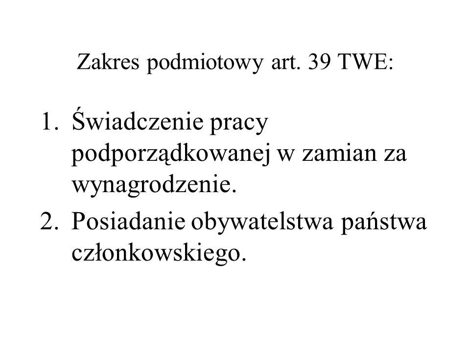 Zakres podmiotowy art. 39 TWE: 1.Świadczenie pracy podporządkowanej w zamian za wynagrodzenie. 2.Posiadanie obywatelstwa państwa członkowskiego.