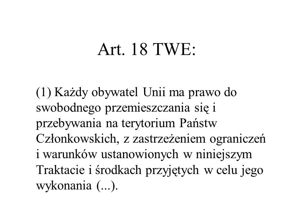 Art. 18 TWE: (1) Każdy obywatel Unii ma prawo do swobodnego przemieszczania się i przebywania na terytorium Państw Członkowskich, z zastrzeżeniem ogra