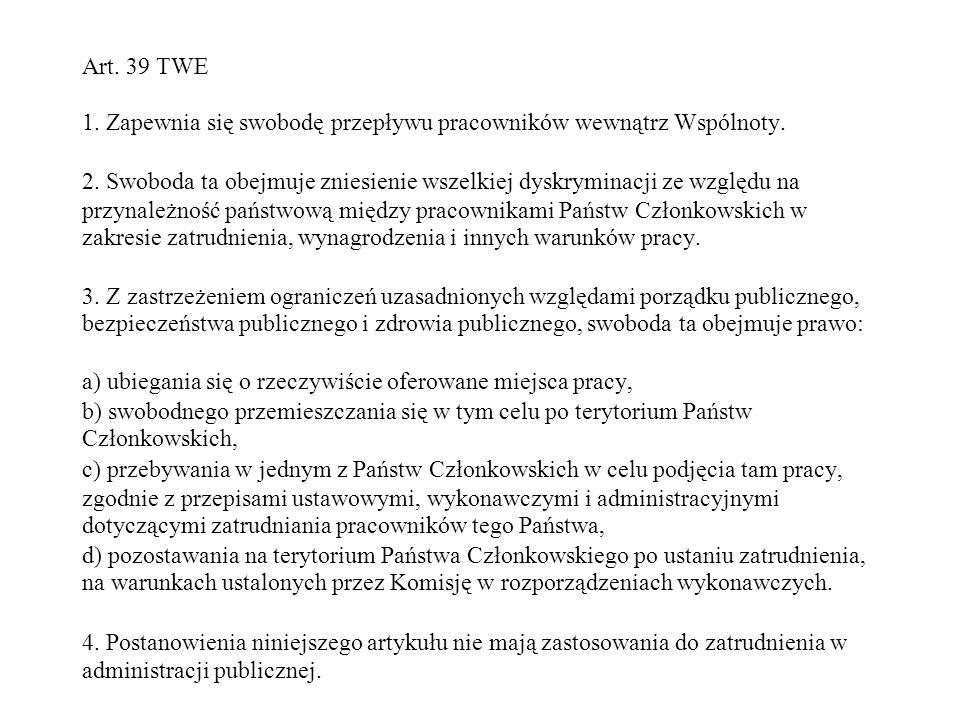 Art. 39 TWE 1. Zapewnia się swobodę przepływu pracowników wewnątrz Wspólnoty. 2. Swoboda ta obejmuje zniesienie wszelkiej dyskryminacji ze względu na