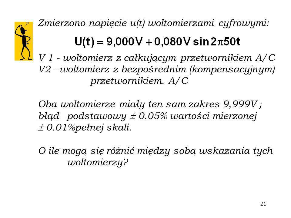 21 Zmierzono napięcie u(t) woltomierzami cyfrowymi: V 1 - woltomierz z całkującym przetwornikiem A/C V2 - woltomierz z bezpośrednim (kompensacyjnym) p