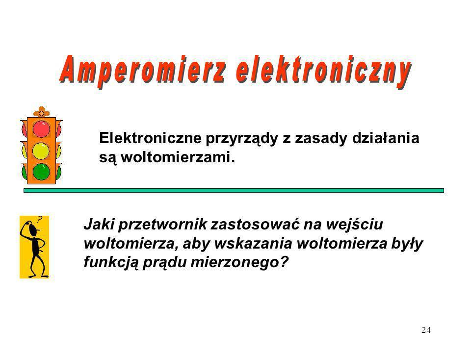 24 Elektroniczne przyrządy z zasady działania są woltomierzami. Jaki przetwornik zastosować na wejściu woltomierza, aby wskazania woltomierza były fun